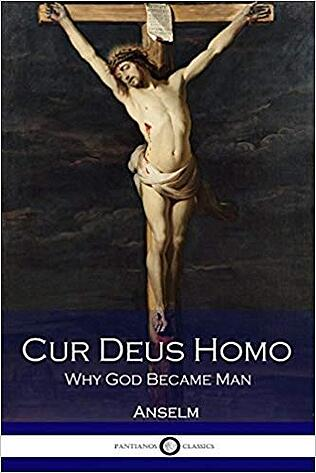 Cur Deus Homo: Why God Became Man by Anselm